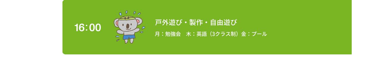 16:00 戸外遊び・製作・自由遊び 月:勉強会 木:英語(3クラス制)金:プール